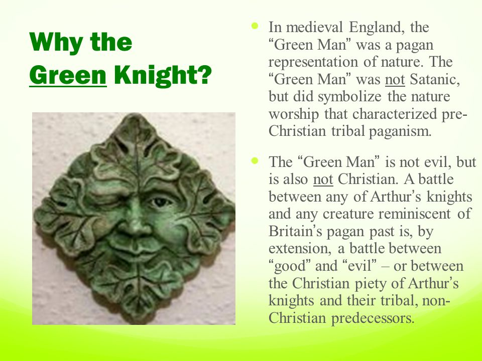 In medieval England, the Green Man was a pagan representation of nature. The Green Man was not Satanic, but did symbolize the nature worship that characterized pre- Christian tribal paganism.