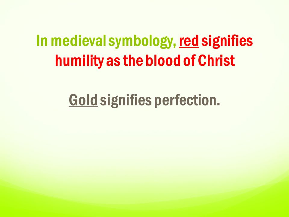 In medieval symbology, red signifies humility as the blood of Christ Gold signifies perfection.