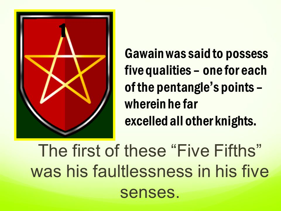 1 Gawain was said to possess five qualities – one for each of the pentangle's points – wherein he far excelled all other knights.