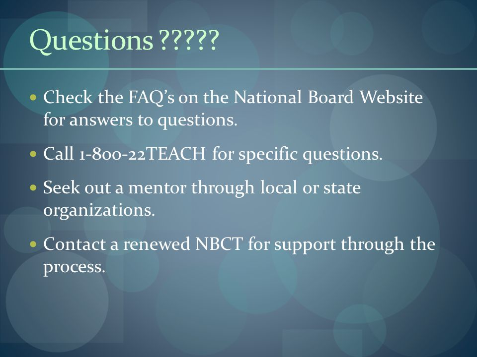 Questions Check the FAQ's on the National Board Website for answers to questions. Call 1-800-22TEACH for specific questions.