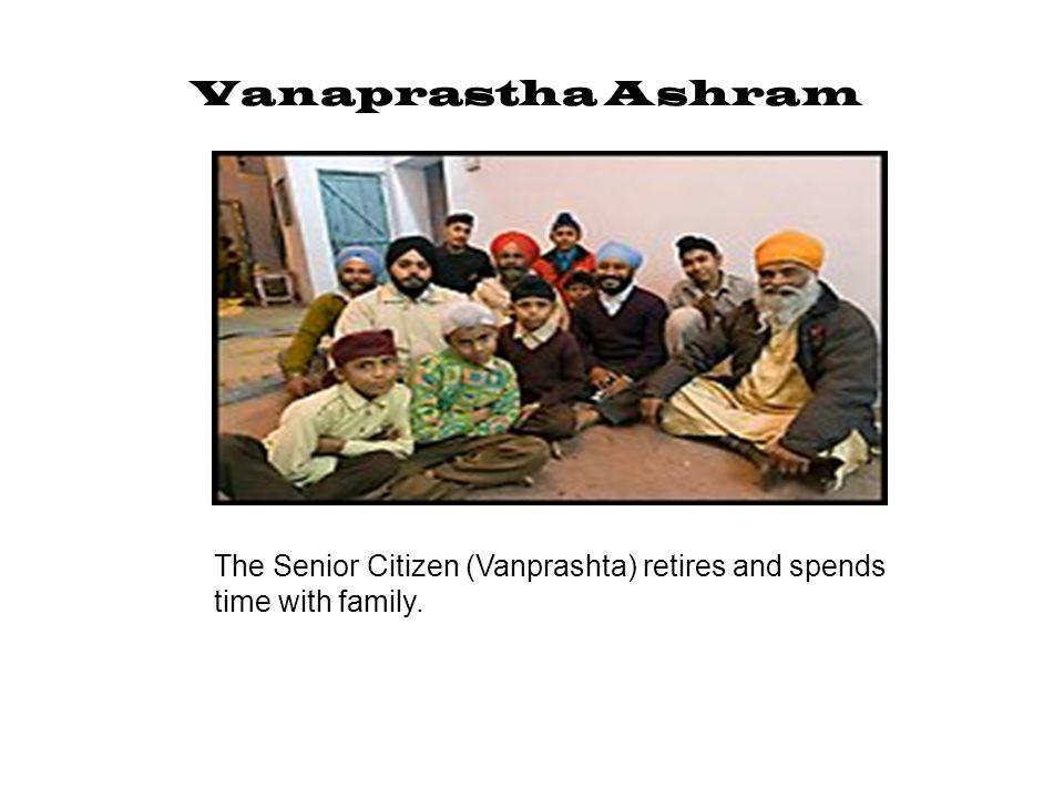 Vanaprastha Ashram The Senior Citizen (Vanprashta) retires and spends time with family.