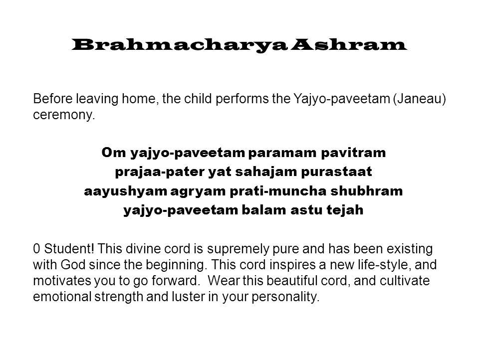 Brahmacharya Ashram Before leaving home, the child performs the Yajyo-paveetam (Janeau) ceremony. Om yajyo-paveetam paramam pavitram.