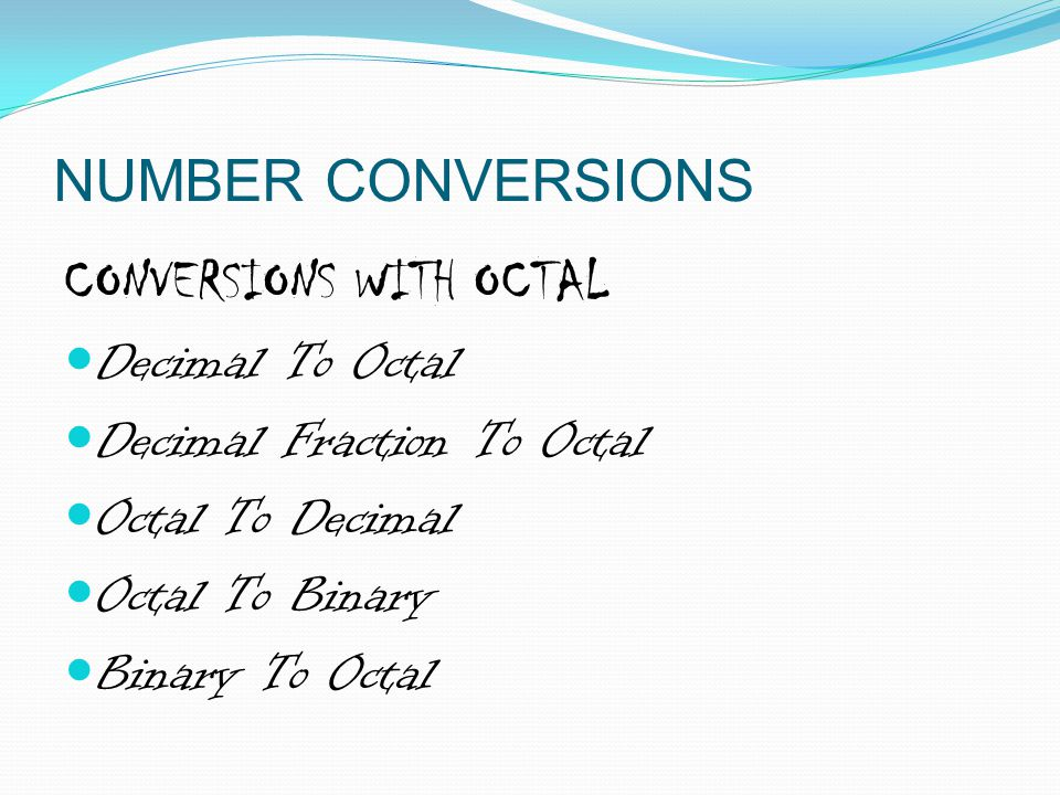 NUMBER CONVERSIONS CONVERSIONS WITH OCTAL. Decimal To Octal. Decimal Fraction To Octal. Octal To Decimal.