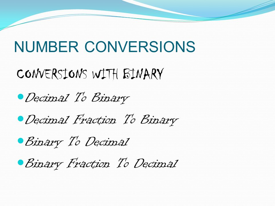 NUMBER CONVERSIONS CONVERSIONS WITH BINARY. Decimal To Binary. Decimal Fraction To Binary. Binary To Decimal.