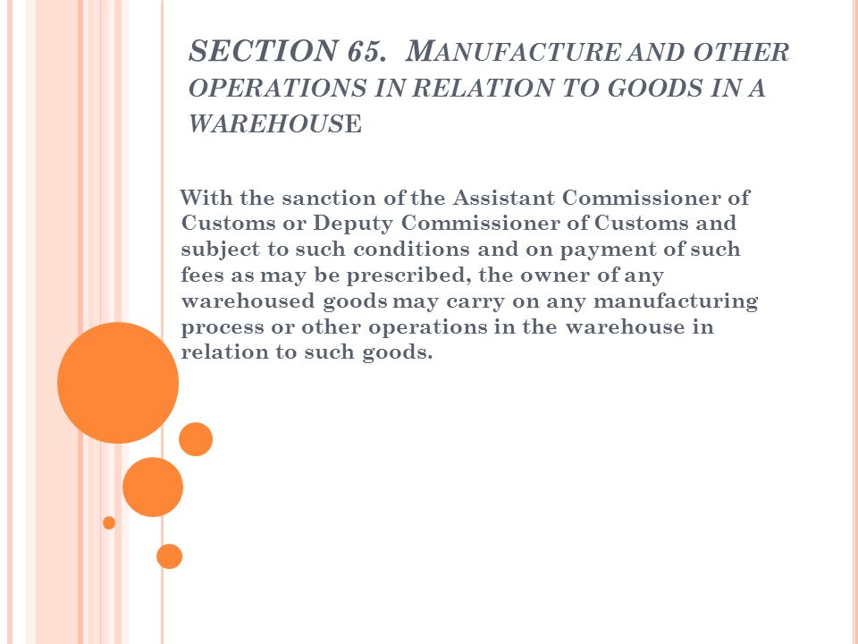 SECTION 65. Manufacture and other operations in relation to goods in a warehouse