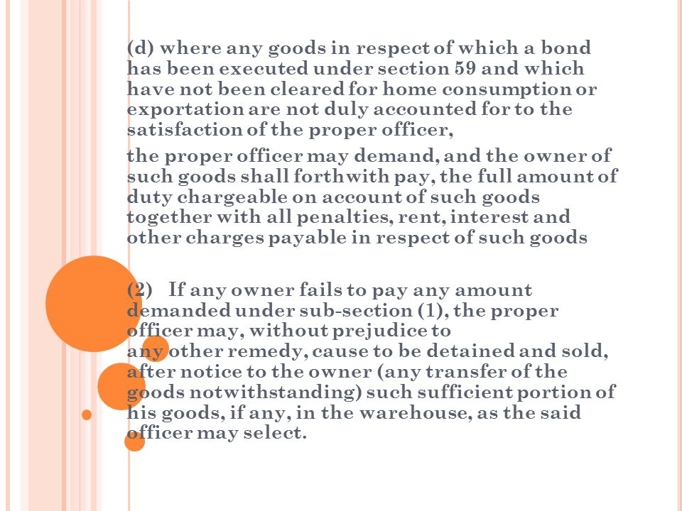 (d) where any goods in respect of which a bond has been executed under section 59 and which have not been cleared for home consumption or exportation are not duly accounted for to the satisfaction of the proper officer,