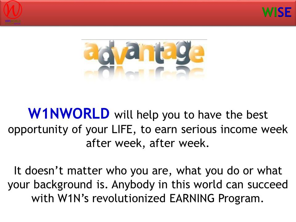 W1NWORLD will help you to have the best opportunity of your LIFE, to earn serious income week after week, after week.