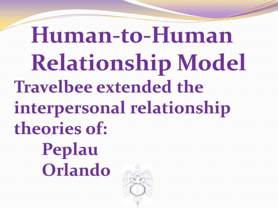 Human-to-Human Relationship Model Travelbee extended the interpersonal relationship theories of: Peplau Orlando