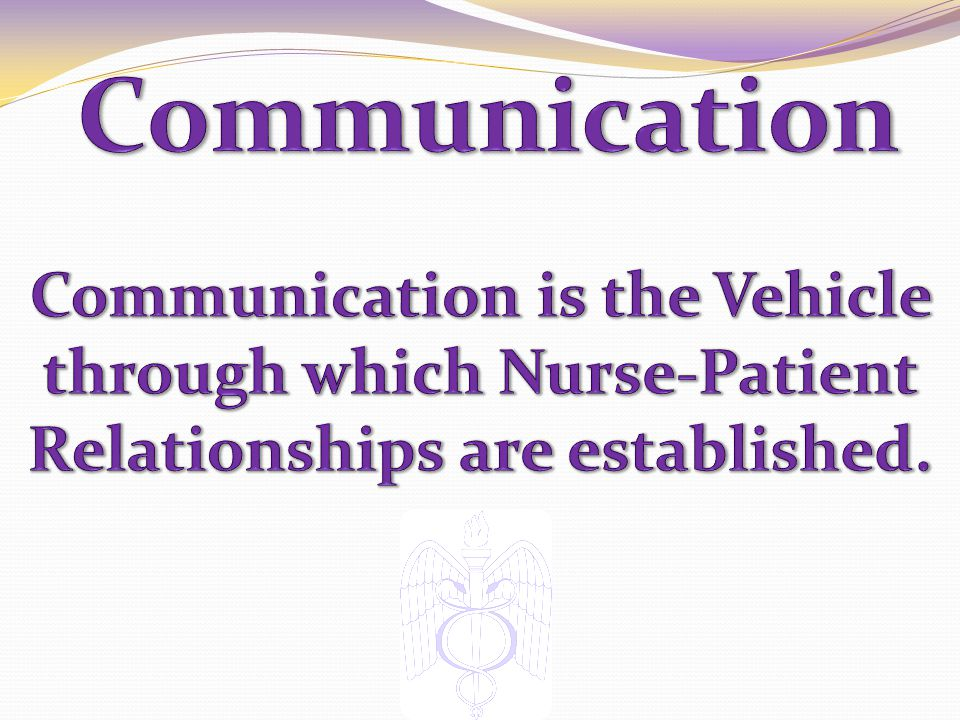 Communication Communication is the Vehicle through which Nurse-Patient Relationships are established.