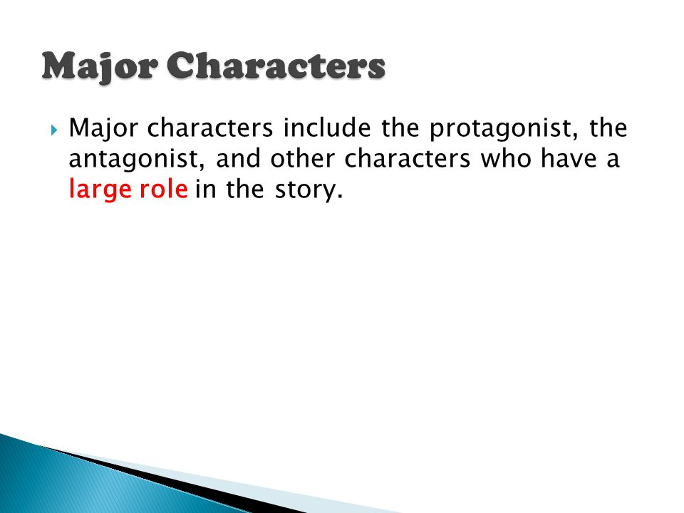 Major Characters Major characters include the protagonist, the antagonist, and other characters who have a large role in the story.