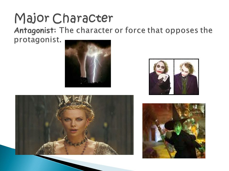 Major Character Antagonist: The character or force that opposes the protagonist.