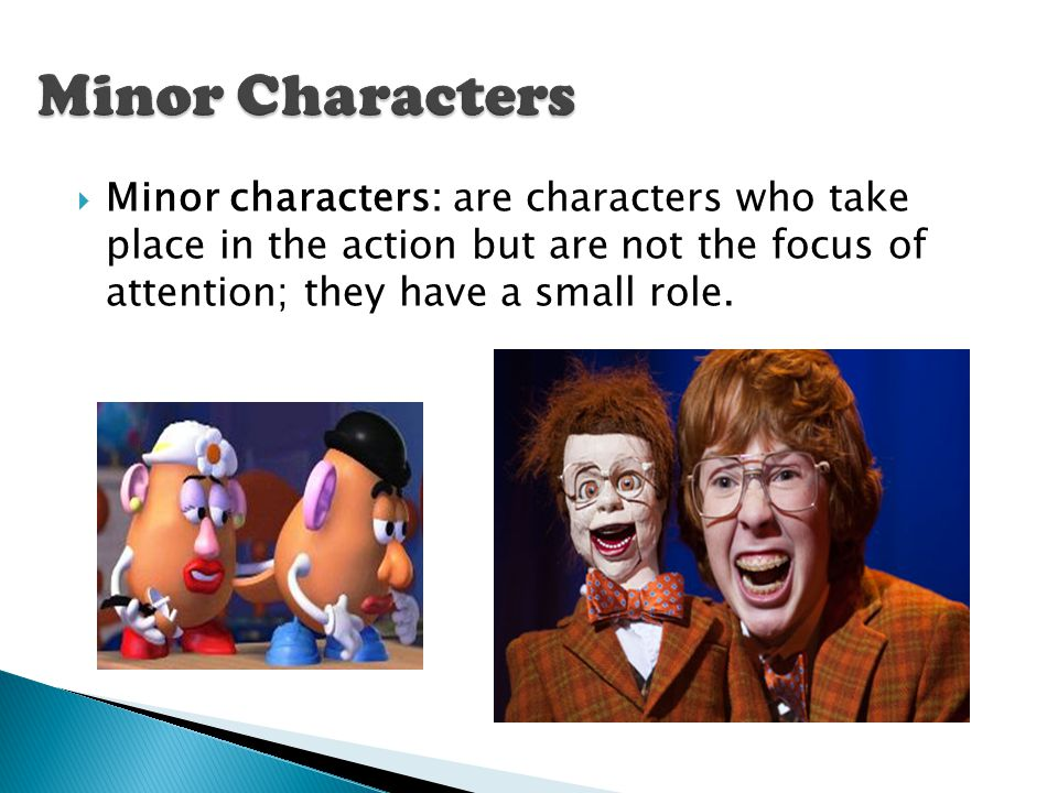 Minor Characters Minor characters: are characters who take place in the action but are not the focus of attention; they have a small role.