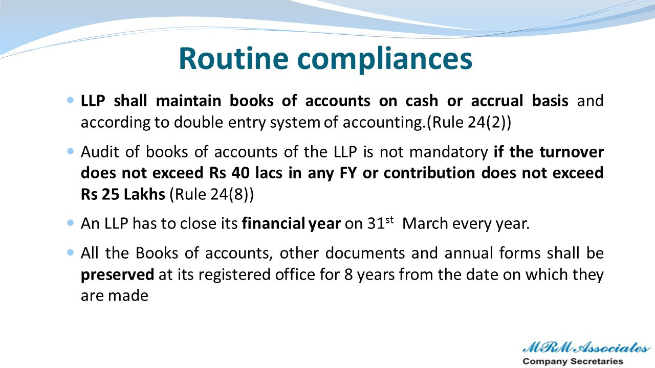 Routine compliances LLP shall maintain books of accounts on cash or accrual basis and according to double entry system of accounting.(Rule 24(2))