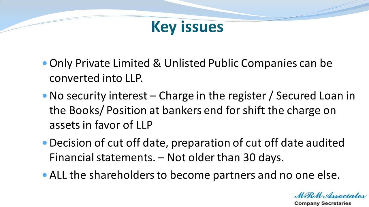 Key issues Only Private Limited & Unlisted Public Companies can be converted into LLP.