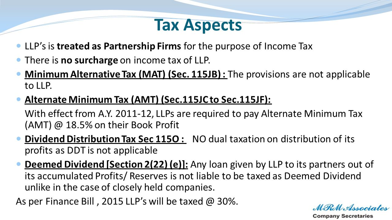 Tax Aspects LLP's is treated as Partnership Firms for the purpose of Income Tax. There is no surcharge on income tax of LLP.
