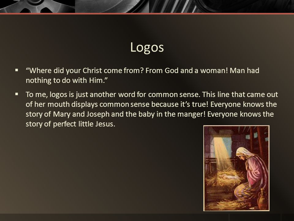 Logos Where did your Christ come from From God and a woman! Man had nothing to do with Him.