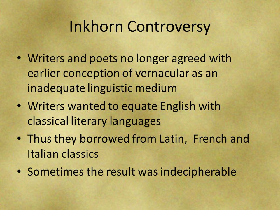 Inkhorn Controversy Writers and poets no longer agreed with earlier conception of vernacular as an inadequate linguistic medium.