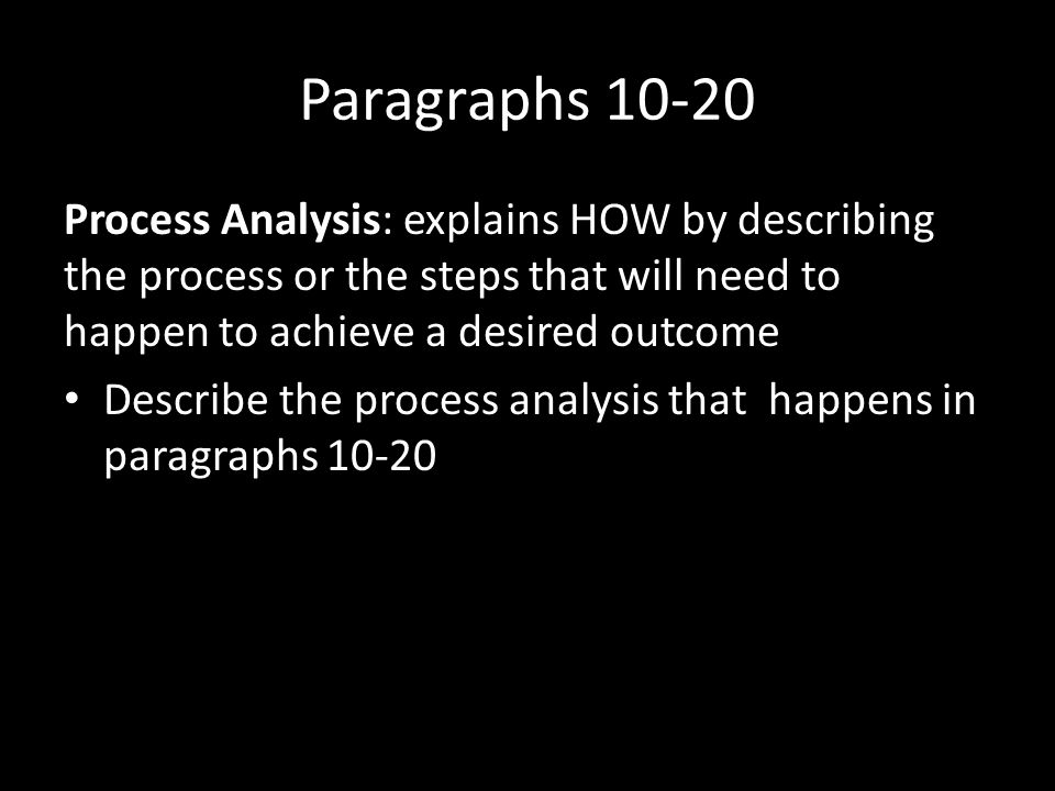 Paragraphs 10-20 Process Analysis: explains HOW by describing the process or the steps that will need to happen to achieve a desired outcome.