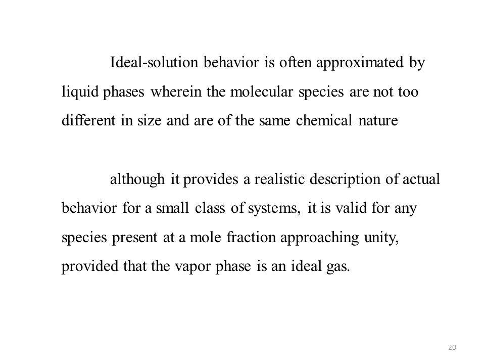 Ideal-solution behavior is often approximated by liquid phases wherein the molecular species are not too different in size and are of the same chemical nature
