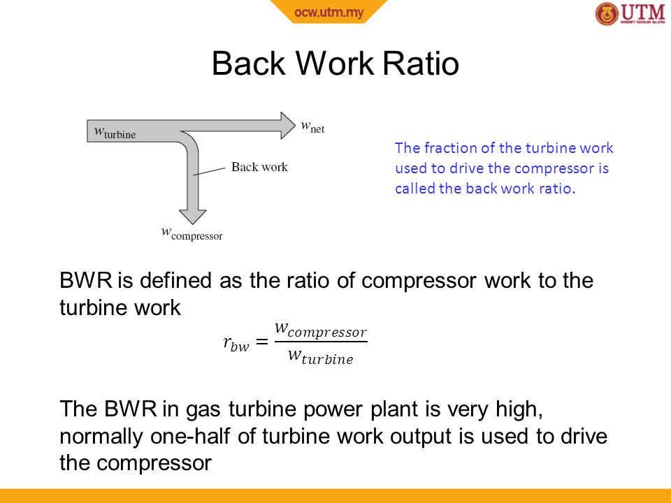 Back Work Ratio The fraction of the turbine work used to drive the compressor is called the back work ratio.