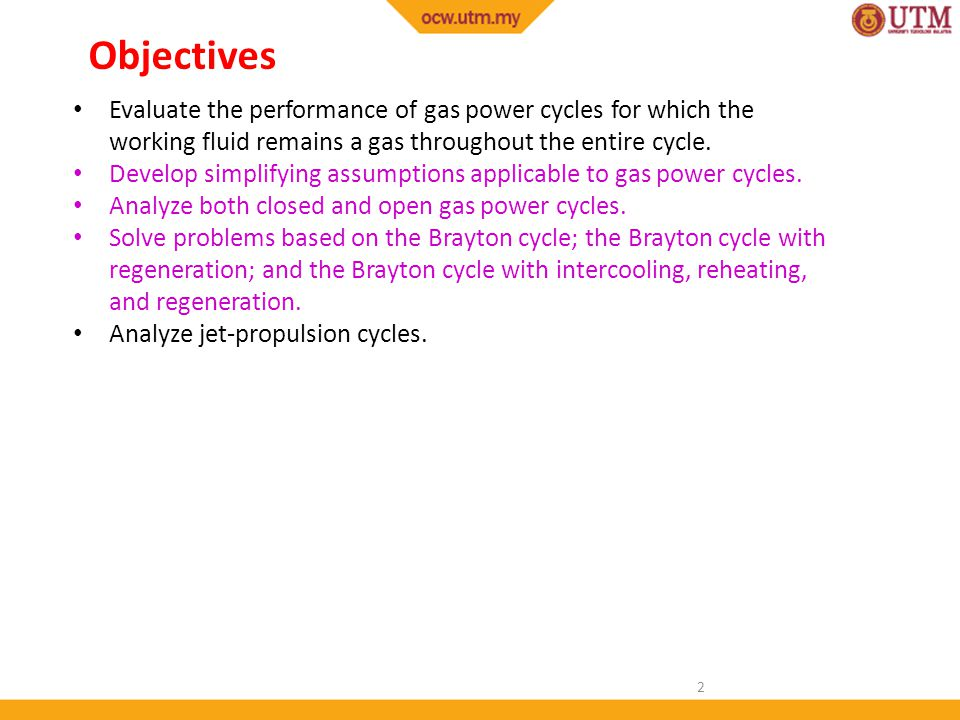 Objectives Evaluate the performance of gas power cycles for which the working fluid remains a gas throughout the entire cycle.