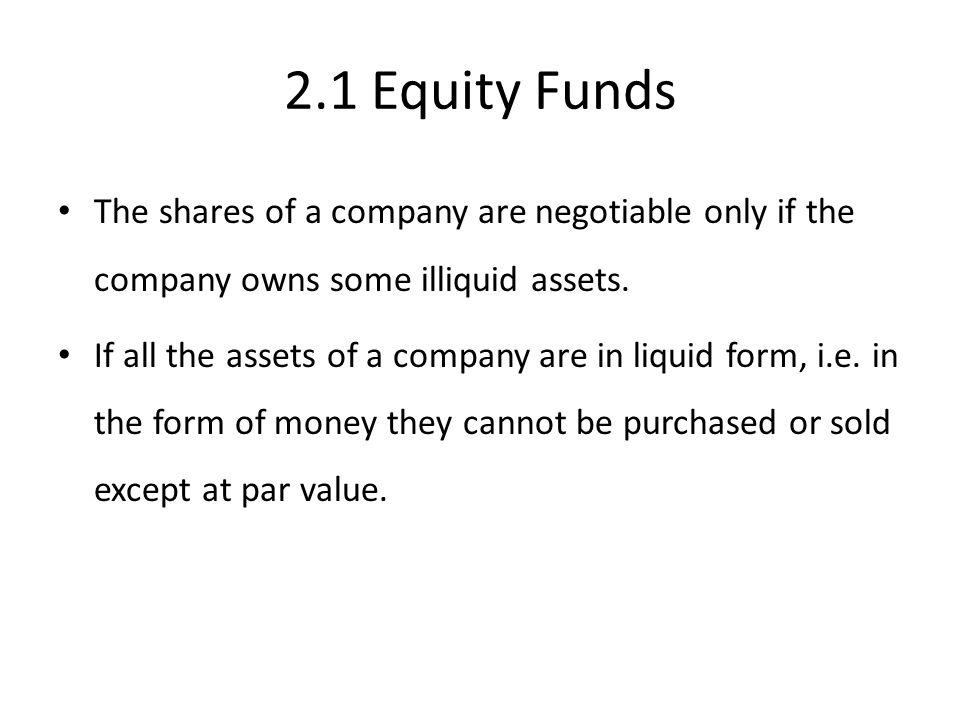 2.1 Equity Funds The shares of a company are negotiable only if the company owns some illiquid assets.