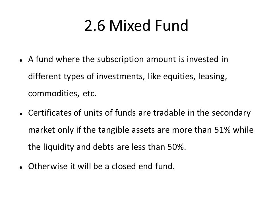 2.6 Mixed Fund A fund where the subscription amount is invested in different types of investments, like equities, leasing, commodities, etc.