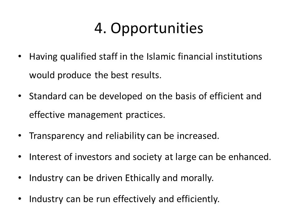 4. Opportunities Having qualified staff in the Islamic financial institutions would produce the best results.