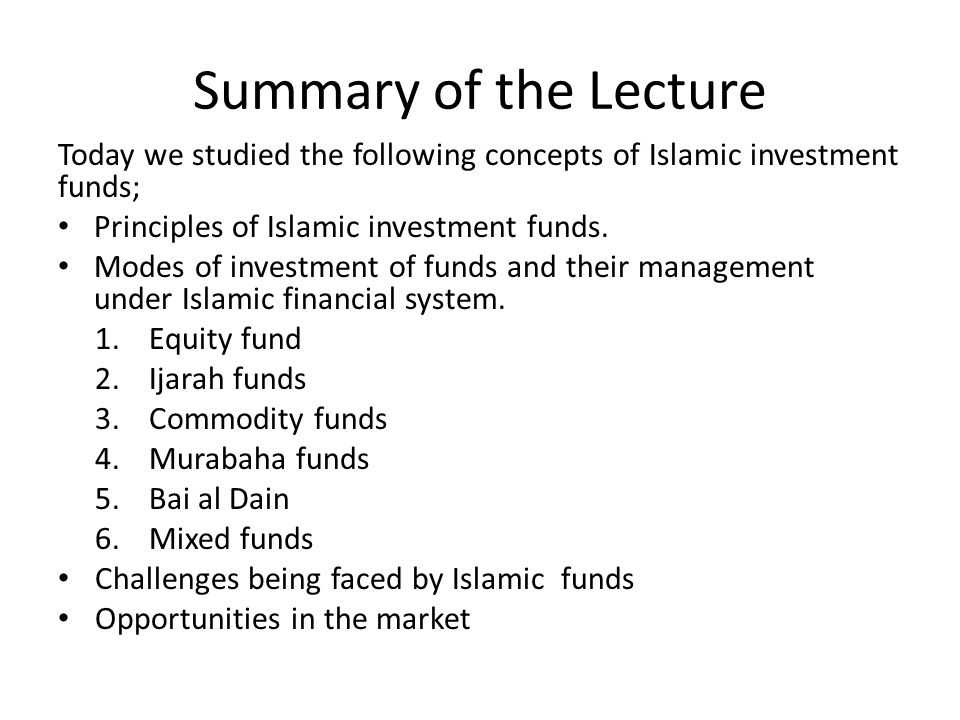 Summary of the Lecture Today we studied the following concepts of Islamic investment funds; Principles of Islamic investment funds.