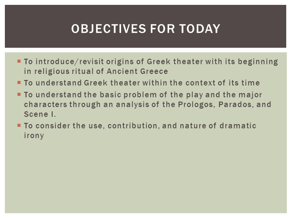 Objectives for today To introduce/revisit origins of Greek theater with its beginning in religious ritual of Ancient Greece.