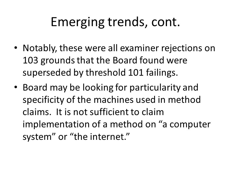 Emerging trends, cont. Notably, these were all examiner rejections on 103 grounds that the Board found were superseded by threshold 101 failings.