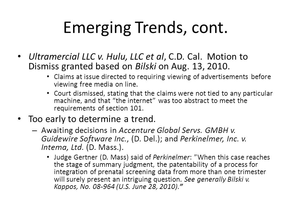 Emerging Trends, cont. Ultramercial LLC v. Hulu, LLC et al, C.D. Cal. Motion to Dismiss granted based on Bilski on Aug. 13, 2010.
