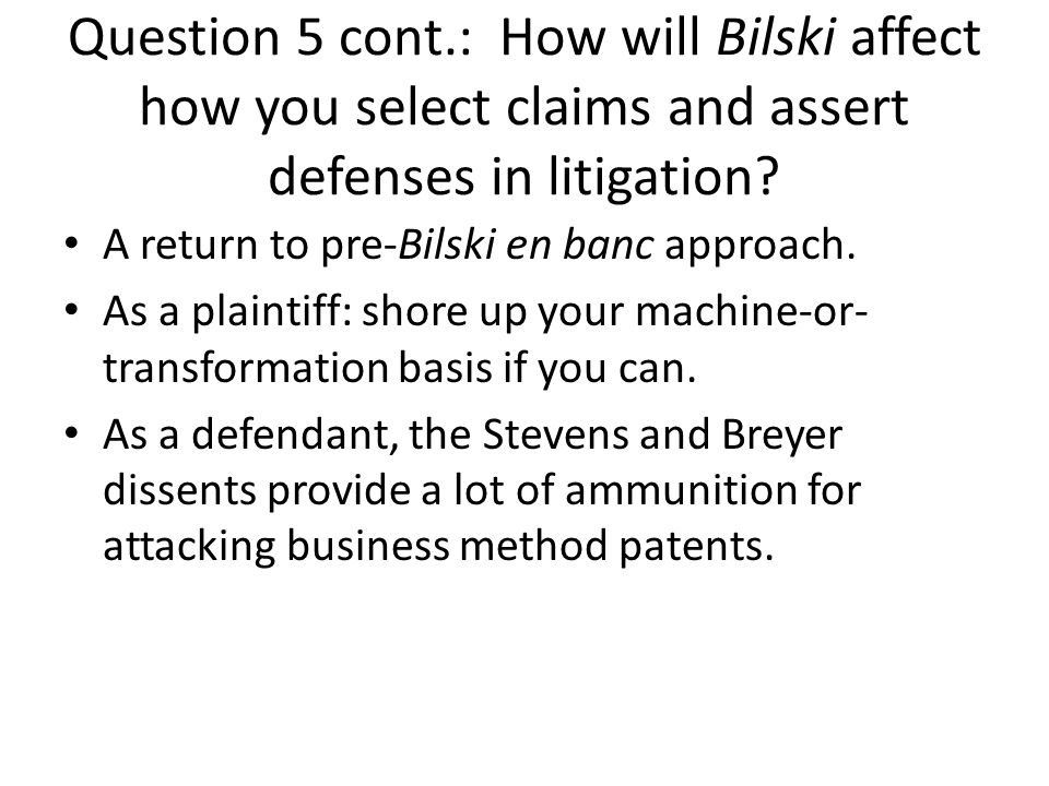 Question 5 cont.: How will Bilski affect how you select claims and assert defenses in litigation