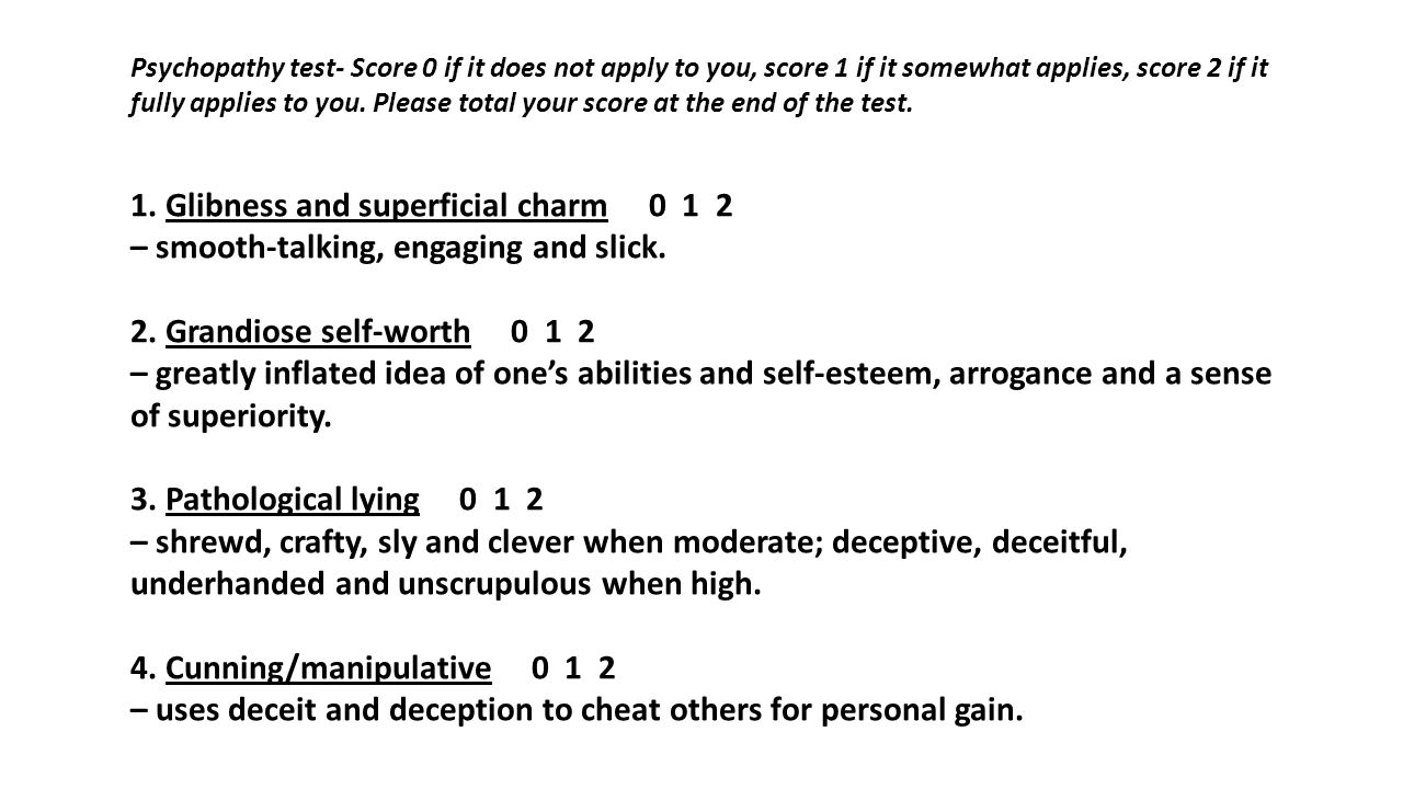 Psychopathy test- Score 0 if it does not apply to you, score 1 if it somewhat applies, score 2 if it fully applies to you. Please total your score at the end of the test.