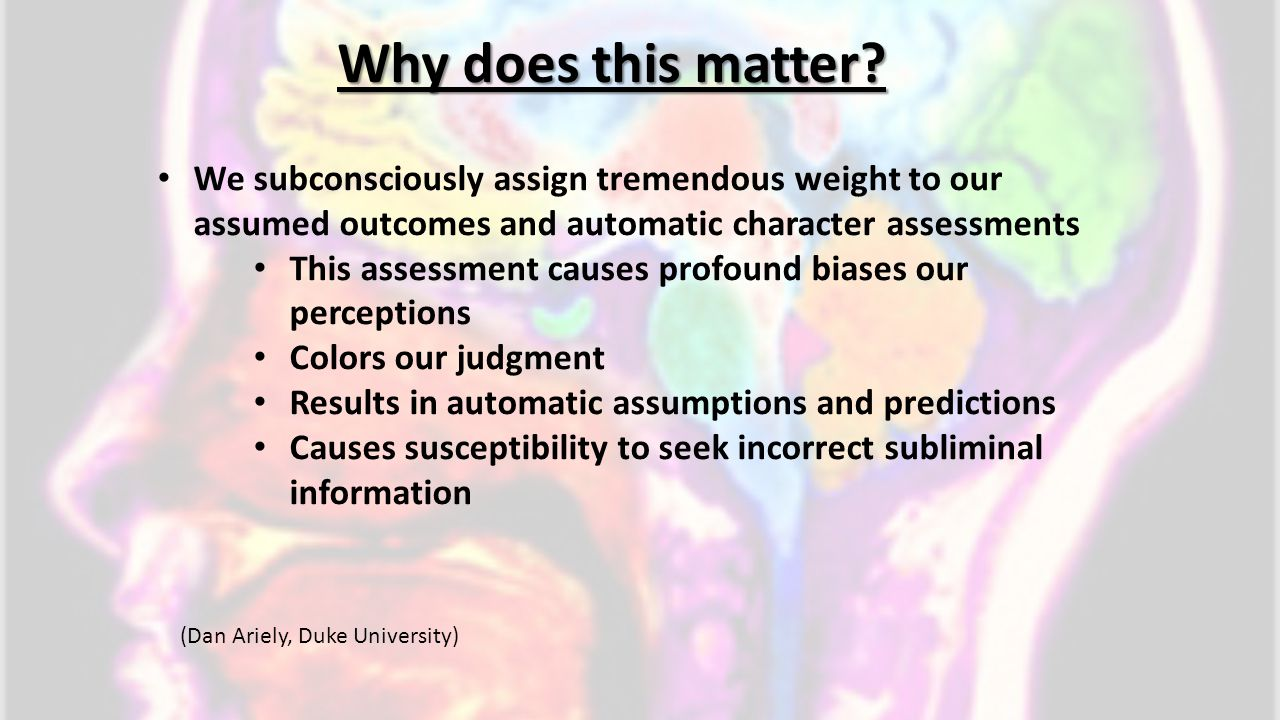 Why does this matter We subconsciously assign tremendous weight to our assumed outcomes and automatic character assessments.