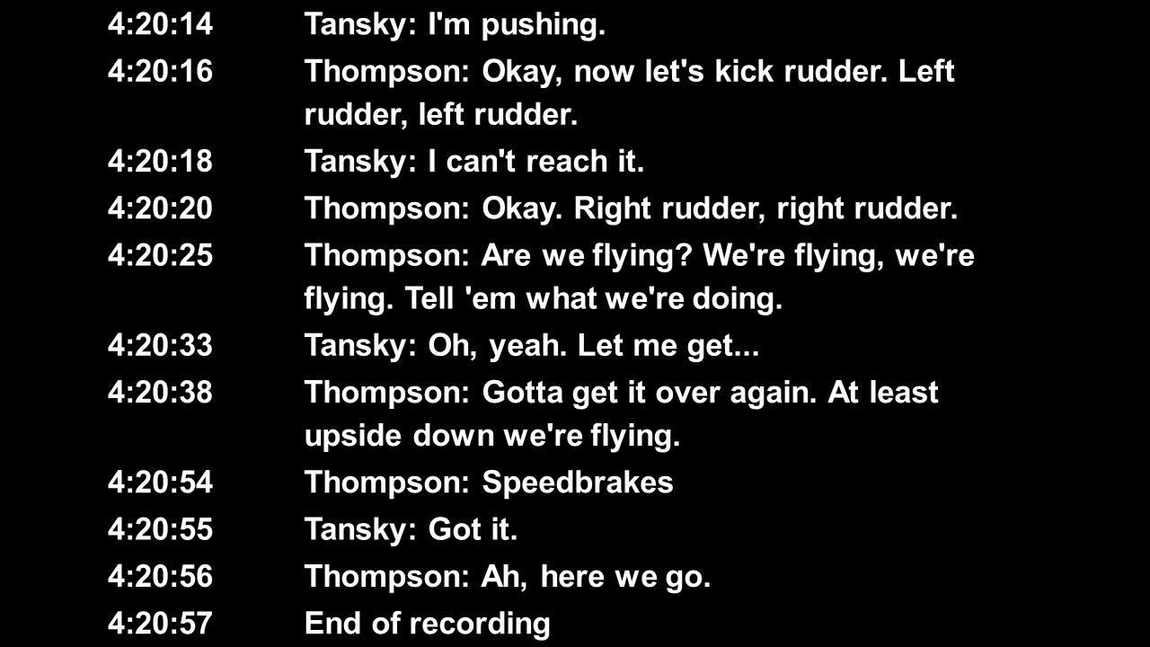 4:20:14 Tansky: I m pushing. 4:20:16. Thompson: Okay, now let s kick rudder. Left rudder, left rudder.