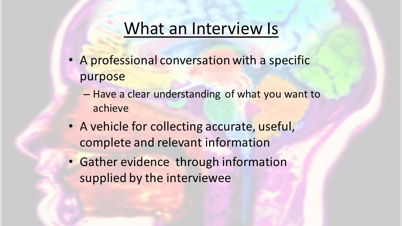 What an Interview Is A professional conversation with a specific purpose. Have a clear understanding of what you want to achieve.