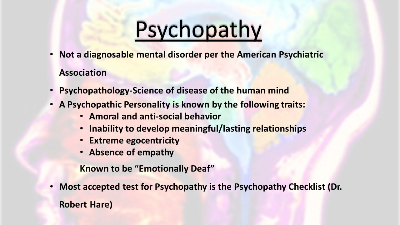 Psychopathy Not a diagnosable mental disorder per the American Psychiatric Association. Psychopathology-Science of disease of the human mind.