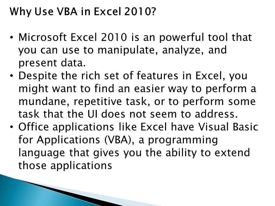 Why Use VBA in Excel 2010 Microsoft Excel 2010 is an powerful tool that you can use to manipulate, analyze, and present data.