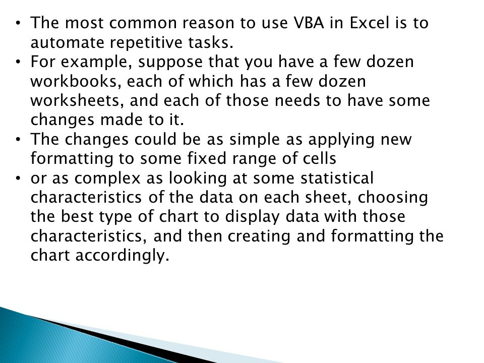 The most common reason to use VBA in Excel is to automate repetitive tasks.