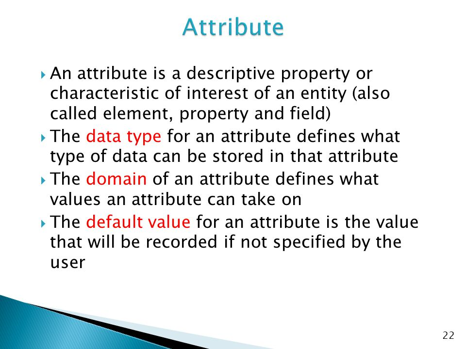 Attribute An attribute is a descriptive property or characteristic of interest of an entity (also called element, property and field)