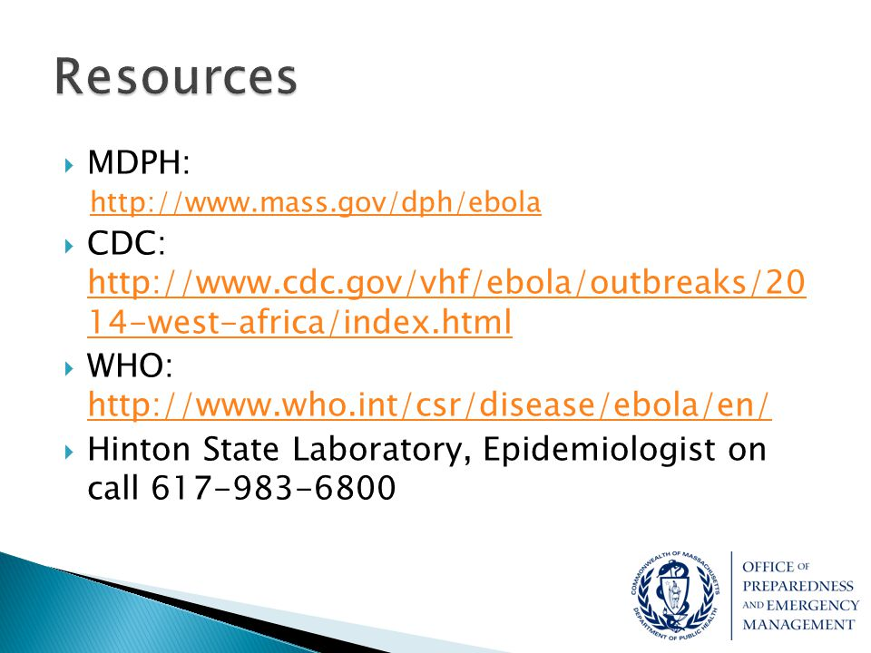 Resources MDPH: http://www.mass.gov/dph/ebola. CDC: http://www.cdc.gov/vhf/ebola/outbreaks/20 14-west-africa/index.html.