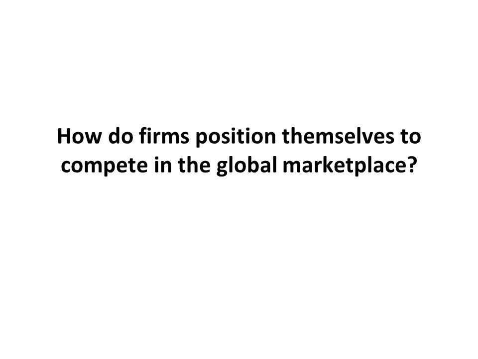 How do firms position themselves to compete in the global marketplace