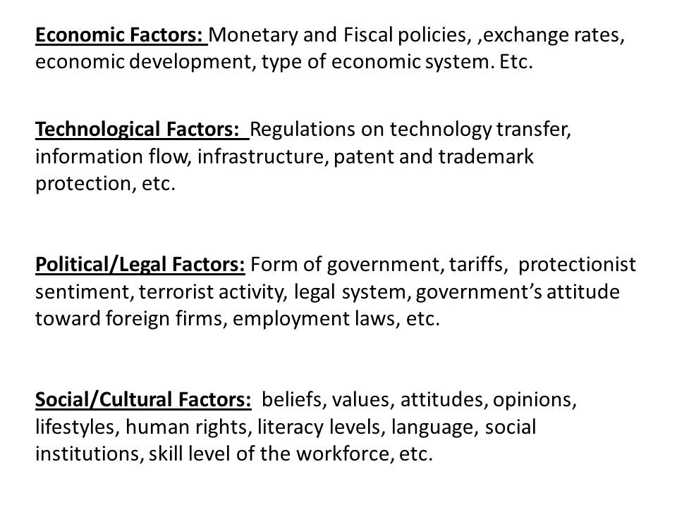 Economic Factors: Monetary and Fiscal policies, ,exchange rates, economic development, type of economic system. Etc.
