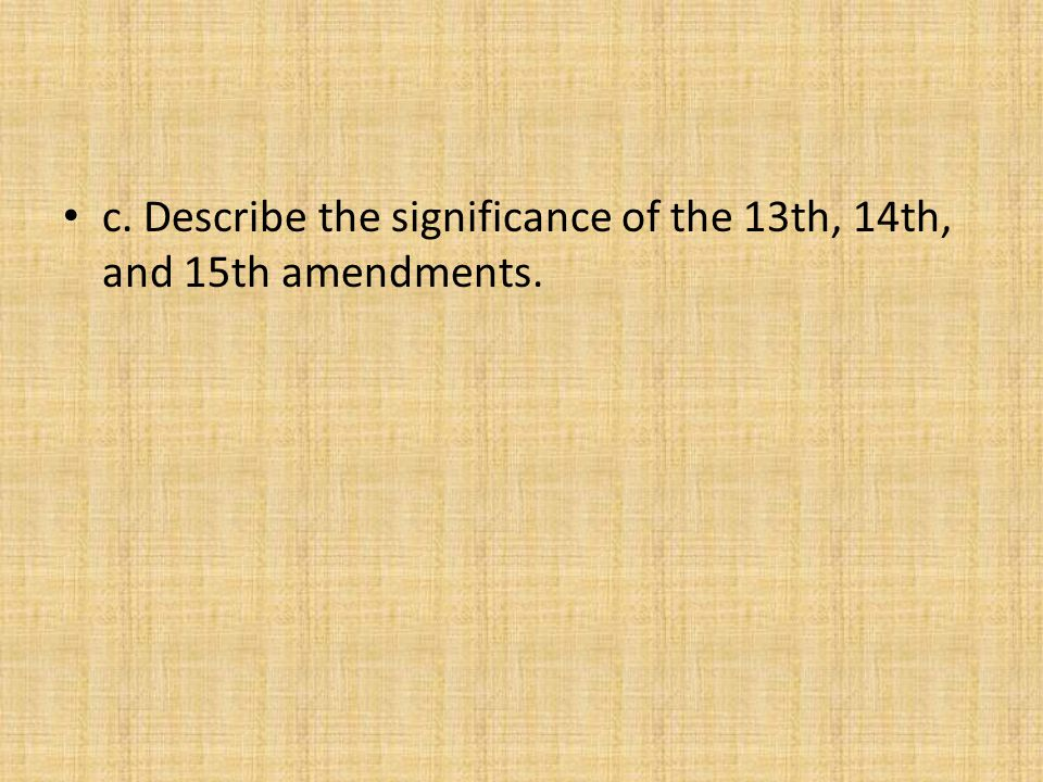 c. Describe the significance of the 13th, 14th, and 15th amendments.