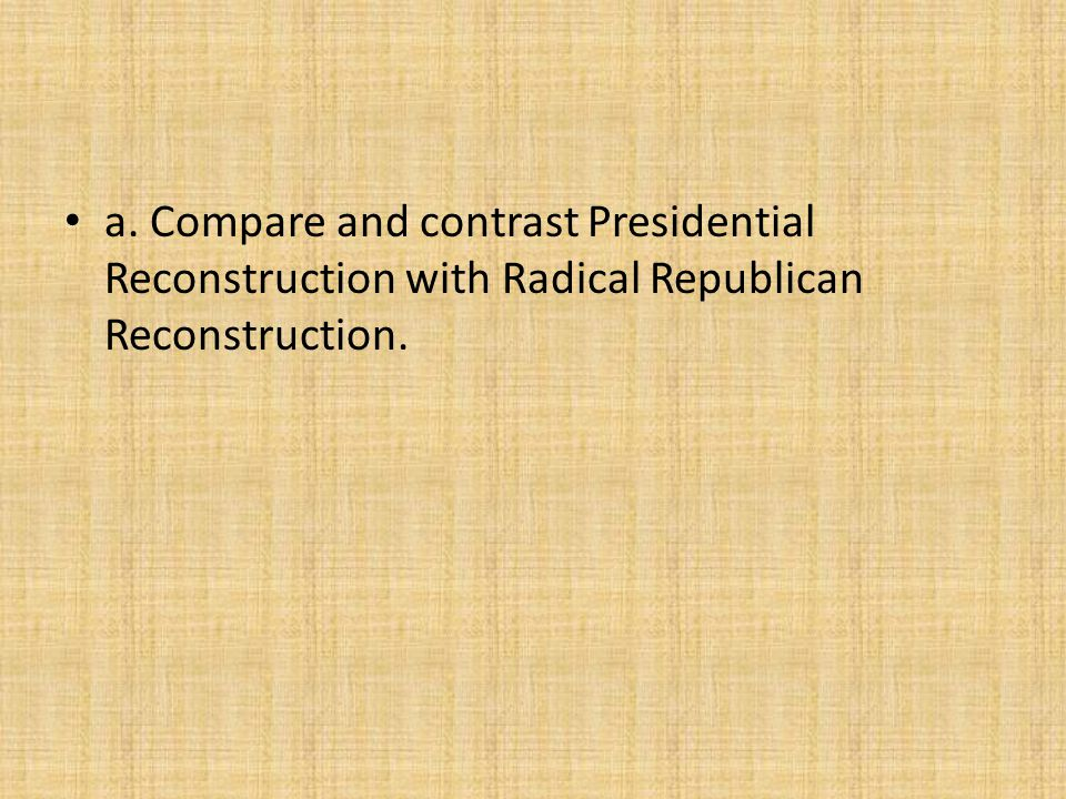 a. Compare and contrast Presidential Reconstruction with Radical Republican Reconstruction.