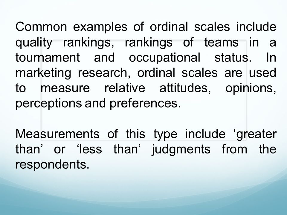 Common examples of ordinal scales include quality rankings, rankings of teams in a tournament and occupational status. In marketing research, ordinal scales are used to measure relative attitudes, opinions, perceptions and preferences.
