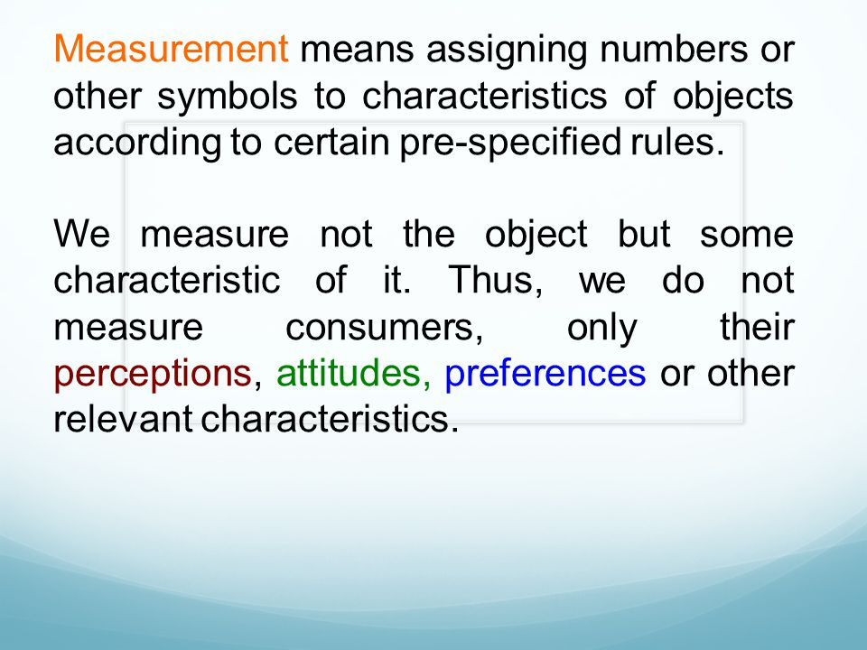 Measurement means assigning numbers or other symbols to characteristics of objects according to certain pre-specified rules.