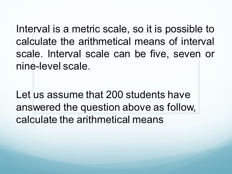Interval is a metric scale, so it is possible to calculate the arithmetical means of interval scale. Interval scale can be five, seven or nine-level scale.