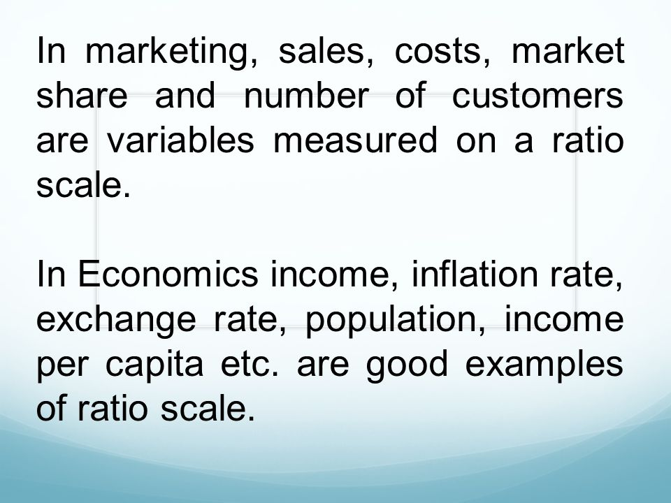 In marketing, sales, costs, market share and number of customers are variables measured on a ratio scale.